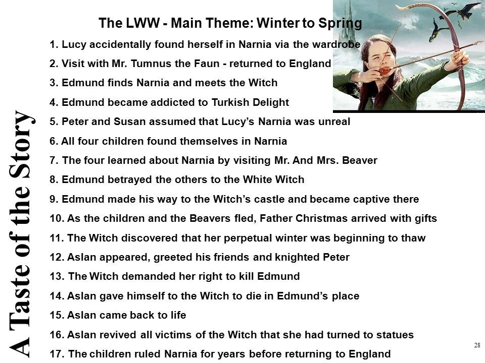 28 The LWW - Main Theme: Winter to Spring 1. Lucy accidentally found herself in Narnia via the wardrobe 2. Visit with Mr. Tumnus the Faun - returned t