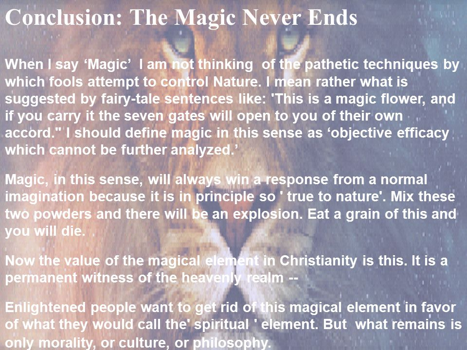 36 Conclusion: The Magic Never Ends When I say 'Magic' I am not thinking of the pathetic techniques by which fools attempt to control Nature. I mean r