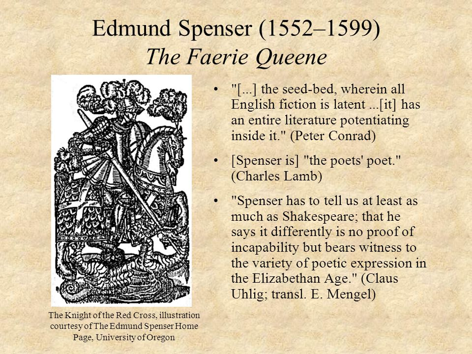 Edmund Spenser (1552–1599) The Faerie Queene [...] the seed-bed, wherein all English fiction is latent...[it] has an entire literature potentiating inside it. (Peter Conrad) [Spenser is] the poets poet. (Charles Lamb) Spenser has to tell us at least as much as Shakespeare; that he says it differently is no proof of incapability but bears witness to the variety of poetic expression in the Elizabethan Age. (Claus Uhlig; transl.