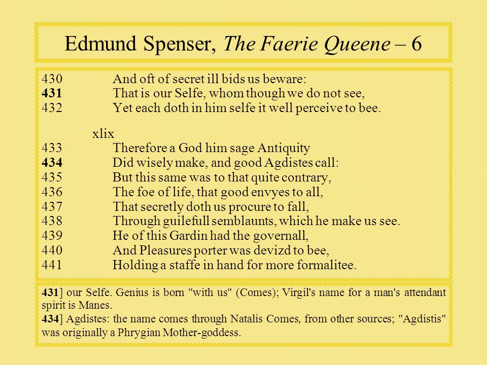 Edmund Spenser, The Faerie Queene – 6 430And oft of secret ill bids us beware: 431 That is our Selfe, whom though we do not see, 432Yet each doth in him selfe it well perceive to bee.