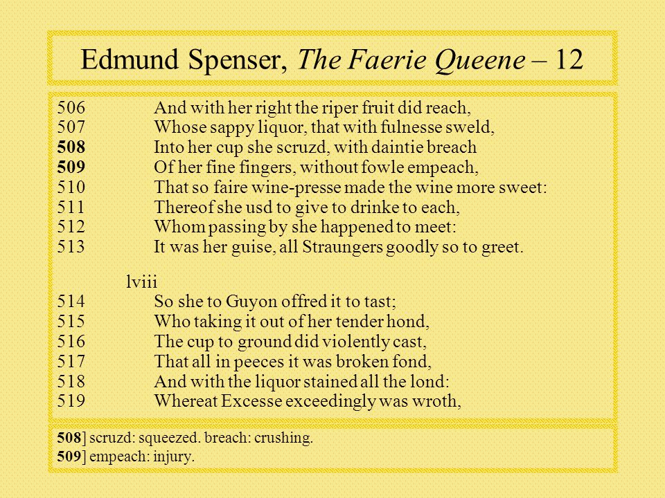 Edmund Spenser, The Faerie Queene – And with her right the riper fruit did reach, 507Whose sappy liquor, that with fulnesse sweld, 508 Into her cup she scruzd, with daintie breach 509Of her fine fingers, without fowle empeach, 510That so faire wine-presse made the wine more sweet: 511Thereof she usd to give to drinke to each, 512Whom passing by she happened to meet: 513It was her guise, all Straungers goodly so to greet.