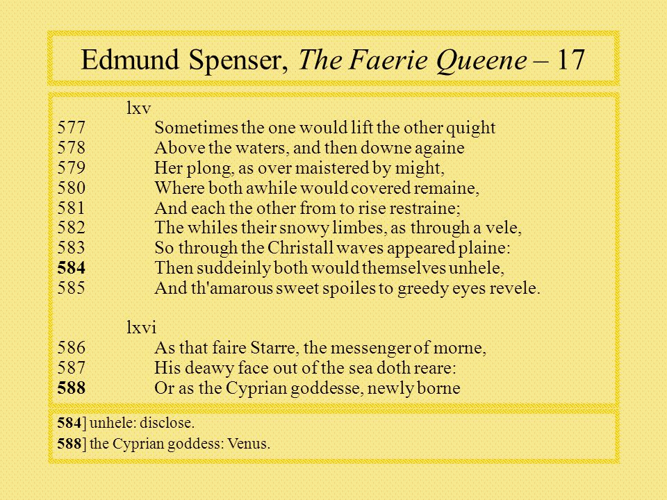 Edmund Spenser, The Faerie Queene – 17 lxv 577Sometimes the one would lift the other quight 578Above the waters, and then downe againe 579Her plong, as over maistered by might, 580Where both awhile would covered remaine, 581And each the other from to rise restraine; 582The whiles their snowy limbes, as through a vele, 583So through the Christall waves appeared plaine: 584Then suddeinly both would themselves unhele, 585And th amarous sweet spoiles to greedy eyes revele.