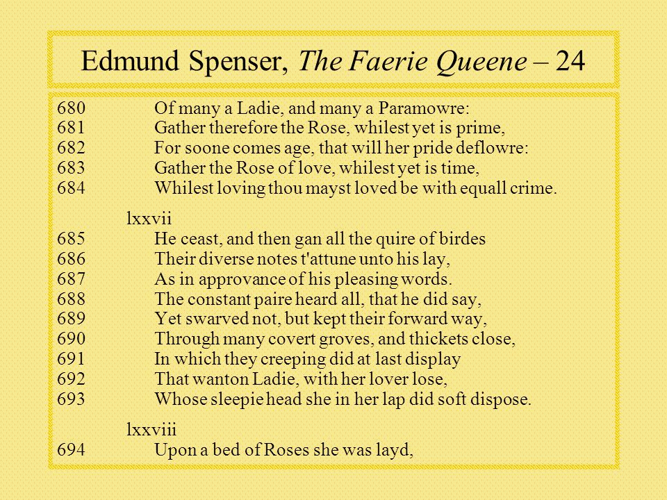 Edmund Spenser, The Faerie Queene – Of many a Ladie, and many a Paramowre: 681Gather therefore the Rose, whilest yet is prime, 682For soone comes age, that will her pride deflowre: 683Gather the Rose of love, whilest yet is time, 684Whilest loving thou mayst loved be with equall crime.