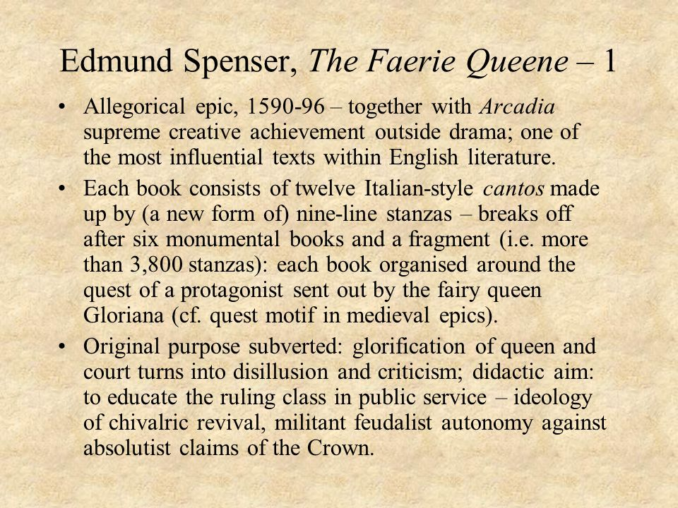Edmund Spenser, The Faerie Queene – 1 Allegorical epic, – together with Arcadia supreme creative achievement outside drama; one of the most influential texts within English literature.