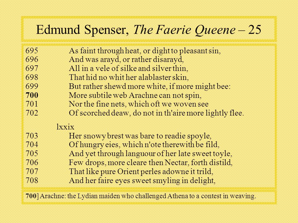 Edmund Spenser, The Faerie Queene – As faint through heat, or dight to pleasant sin, 696And was arayd, or rather disarayd, 697All in a vele of silke and silver thin, 698That hid no whit her alablaster skin, 699But rather shewd more white, if more might bee: 700 More subtile web Arachne can not spin, 701Nor the fine nets, which oft we woven see 702Of scorched deaw, do not in th aire more lightly flee.