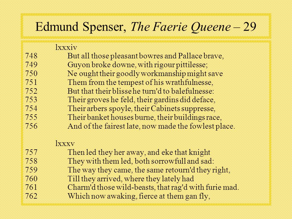 Edmund Spenser, The Faerie Queene – 29 lxxxiv 748But all those pleasant bowres and Pallace brave, 749Guyon broke downe, with rigour pittilesse; 750Ne ought their goodly workmanship might save 751Them from the tempest of his wrathfulnesse, 752But that their blisse he turn d to balefulnesse: 753Their groves he feld, their gardins did deface, 754Their arbers spoyle, their Cabinets suppresse, 755Their banket houses burne, their buildings race, 756And of the fairest late, now made the fowlest place.