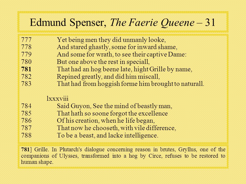 Edmund Spenser, The Faerie Queene – Yet being men they did unmanly looke, 778And stared ghastly, some for inward shame, 779And some for wrath, to see their captive Dame: 780But one above the rest in speciall, 781 That had an hog beene late, hight Grille by name, 782Repined greatly, and did him miscall, 783That had from hoggish forme him brought to naturall.