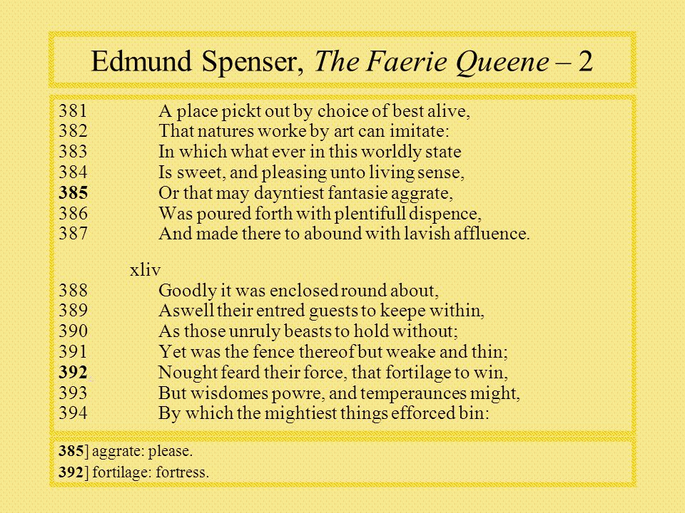 Edmund Spenser, The Faerie Queene – 2 381A place pickt out by choice of best alive, 382That natures worke by art can imitate: 383In which what ever in this worldly state 384Is sweet, and pleasing unto living sense, 385Or that may dayntiest fantasie aggrate, 386Was poured forth with plentifull dispence, 387And made there to abound with lavish affluence.