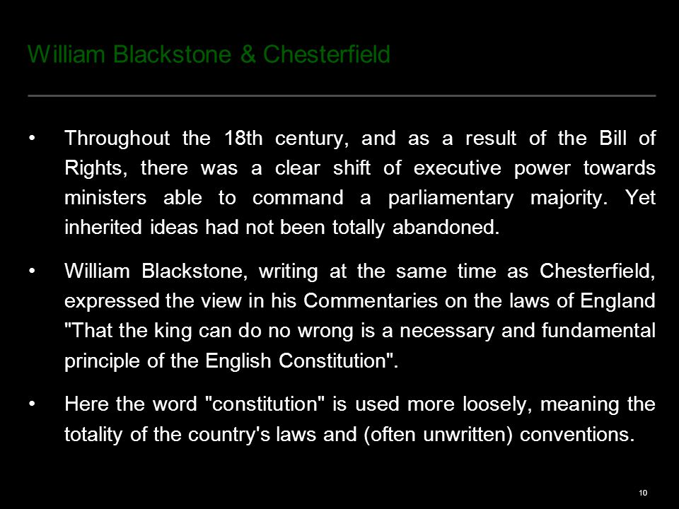 10 William Blackstone & Chesterfield Throughout the 18th century, and as a result of the Bill of Rights, there was a clear shift of executive power towards ministers able to command a parliamentary majority.