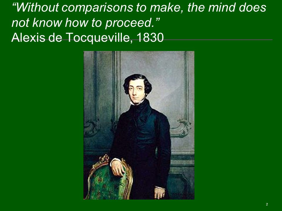 2 Without comparisons to make, the mind does not know how to proceed. Alexis de Tocqueville, 1830