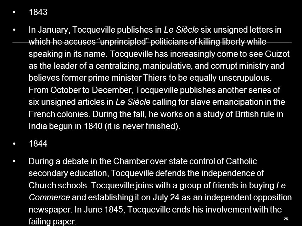 25 1843 In January, Tocqueville publishes in Le Siècle six unsigned letters in which he accuses unprincipled politicians of killing liberty while speaking in its name.
