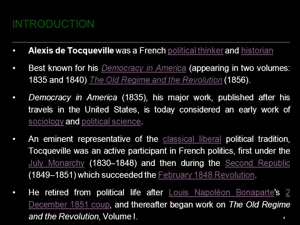 4 INTRODUCTION Alexis de Tocqueville was a French political thinker and historianpolitical thinkerhistorian Best known for his Democracy in America (appearing in two volumes: 1835 and 1840) The Old Regime and the Revolution (1856).Democracy in AmericaThe Old Regime and the Revolution Democracy in America (1835), his major work, published after his travels in the United States, is today considered an early work of sociology and political science.