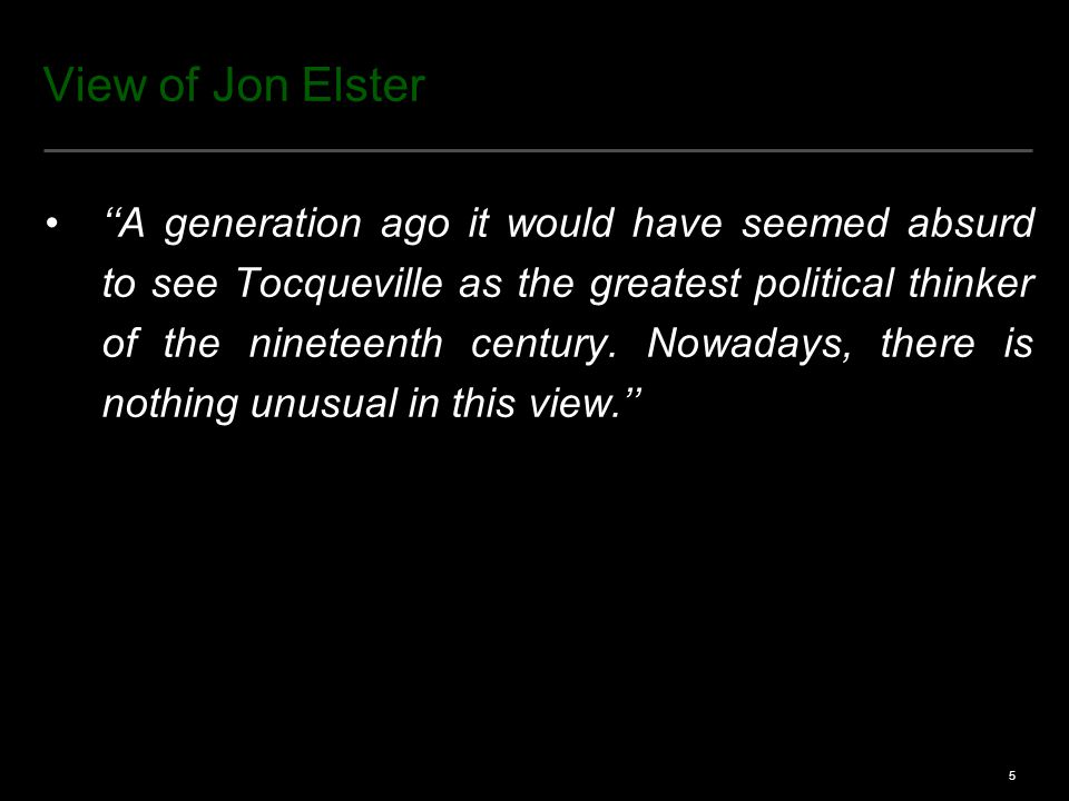 5 View of Jon Elster ''A generation ago it would have seemed absurd to see Tocqueville as the greatest political thinker of the nineteenth century.