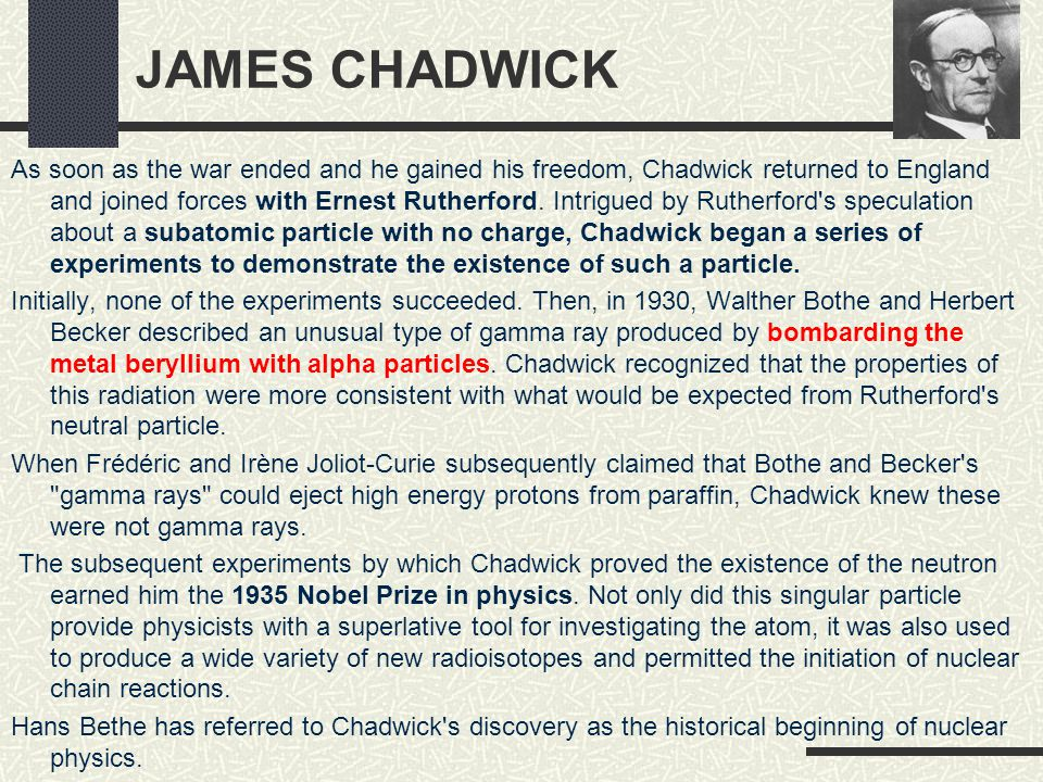 JAMES CHADWICK As soon as the war ended and he gained his freedom, Chadwick returned to England and joined forces with Ernest Rutherford. Intrigued by