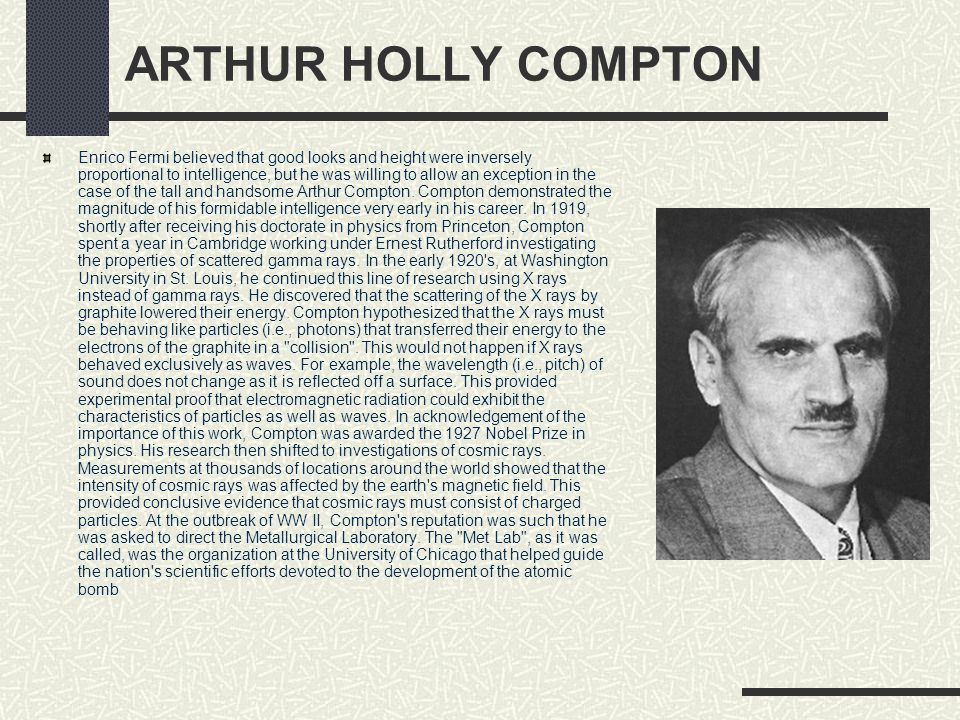ARTHUR HOLLY COMPTON Enrico Fermi believed that good looks and height were inversely proportional to intelligence, but he was willing to allow an exce