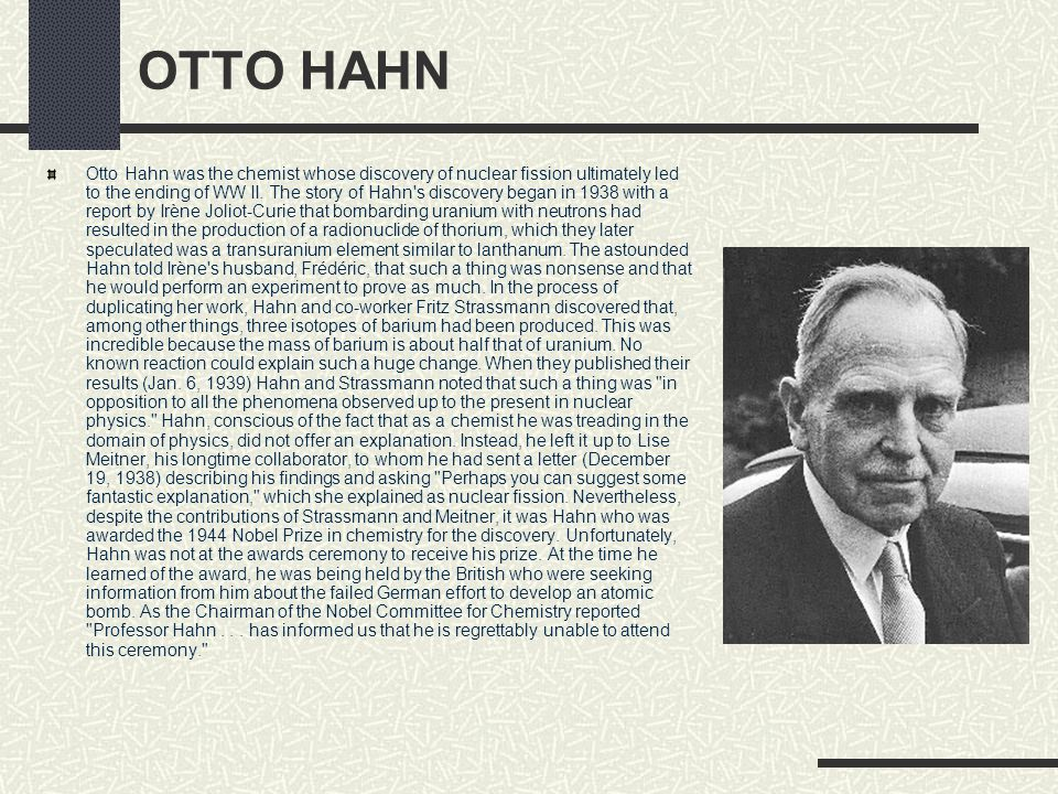 OTTO HAHN Otto Hahn was the chemist whose discovery of nuclear fission ultimately led to the ending of WW II. The story of Hahn's discovery began in 1