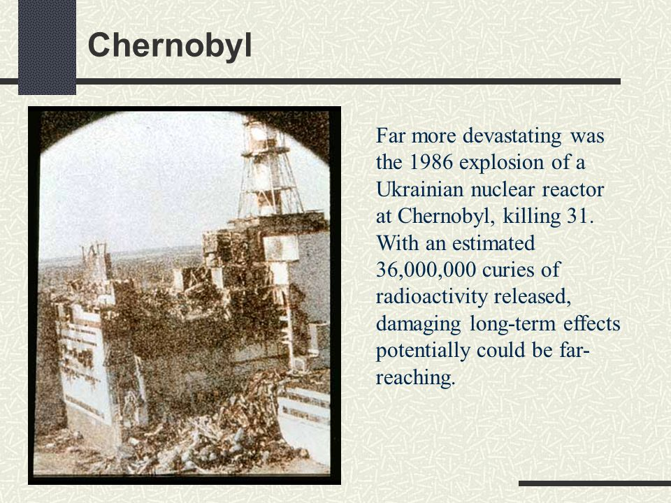Chernobyl Far more devastating was the 1986 explosion of a Ukrainian nuclear reactor at Chernobyl, killing 31. With an estimated 36,000,000 curies of