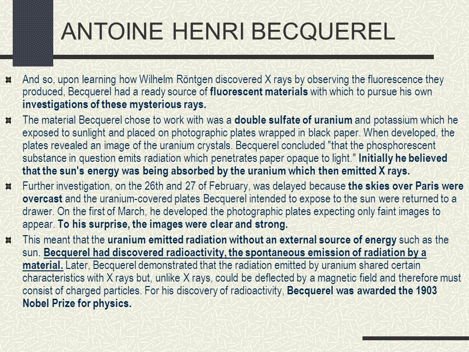 ANTOINE HENRI BECQUEREL And so, upon learning how Wilhelm Röntgen discovered X rays by observing the fluorescence they produced, Becquerel had a ready