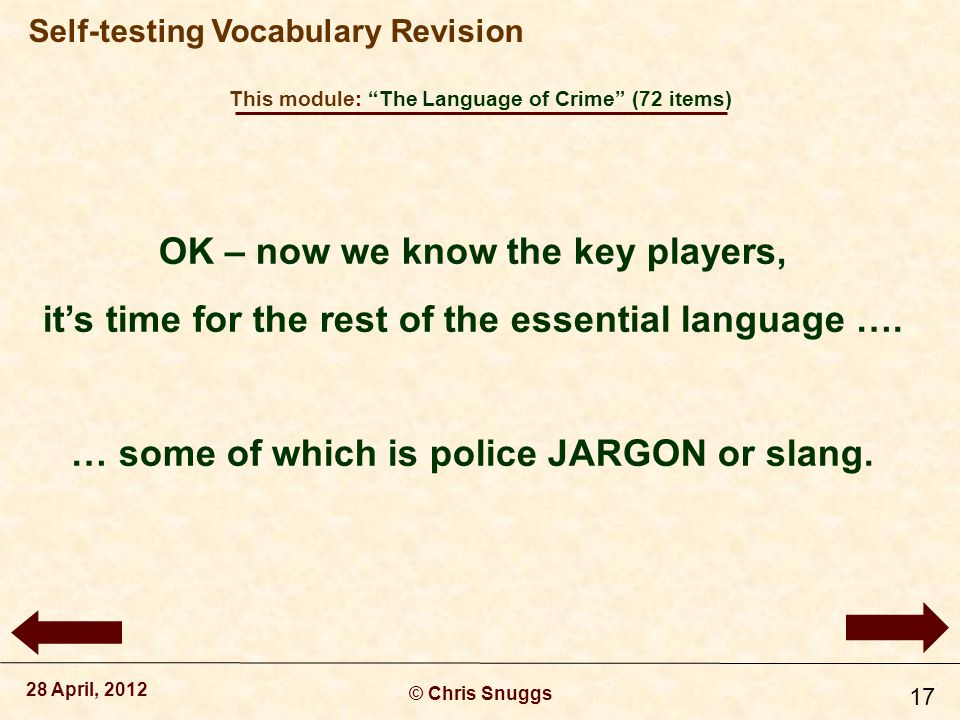 This module: The Language of Crime (72 items) © Chris Snuggs 28 April, 2012 Self-testing Vocabulary Revision 17 OK – now we know the key players, it's time for the rest of the essential language ….