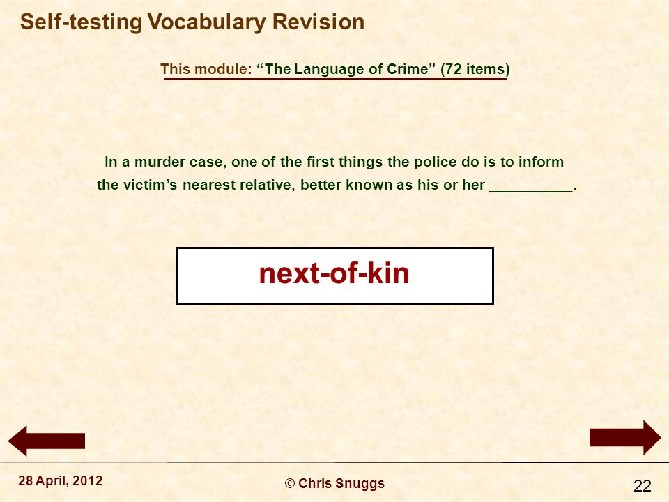 This module: The Language of Crime (72 items) © Chris Snuggs 28 April, 2012 Self-testing Vocabulary Revision 22 In a murder case, one of the first things the police do is to inform the victim's nearest relative, better known as his or her __________.