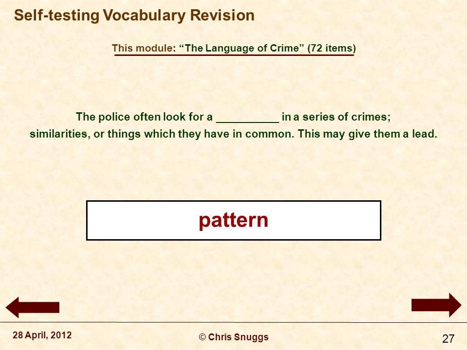 This module: The Language of Crime (72 items) © Chris Snuggs 28 April, 2012 Self-testing Vocabulary Revision 27 The police often look for a __________ in a series of crimes; similarities, or things which they have in common.