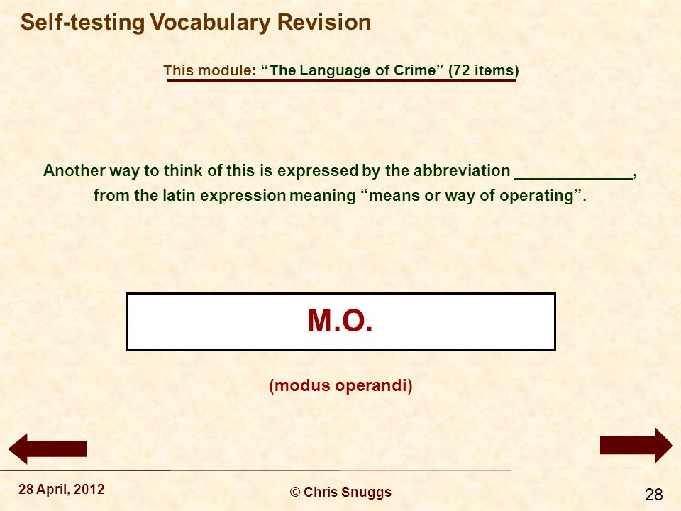 This module: The Language of Crime (72 items) © Chris Snuggs 28 April, 2012 Self-testing Vocabulary Revision 28 Another way to think of this is expressed by the abbreviation _____________, from the latin expression meaning means or way of operating .