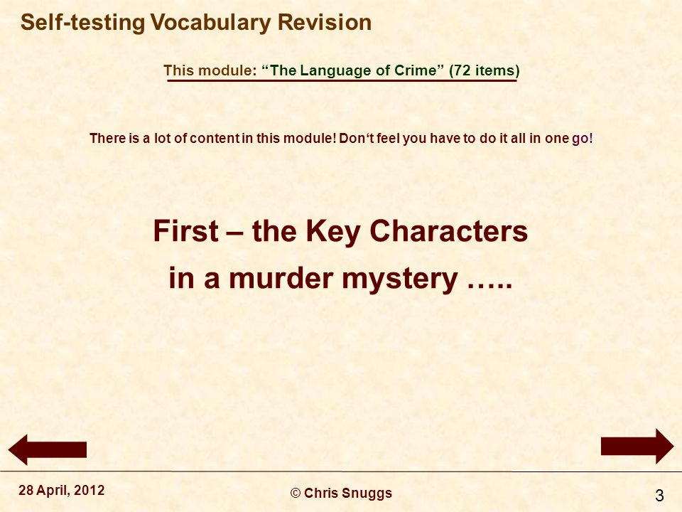 This module: The Language of Crime (72 items) © Chris Snuggs 28 April, 2012 Self-testing Vocabulary Revision 24 When detectives arrive at a crime scene they look for individual pieces of physical evidence called ________.