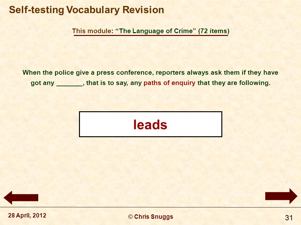 This module: The Language of Crime (72 items) © Chris Snuggs 28 April, 2012 Self-testing Vocabulary Revision 31 When the police give a press conference, reporters always ask them if they have got any _______, that is to say, any paths of enquiry that they are following.