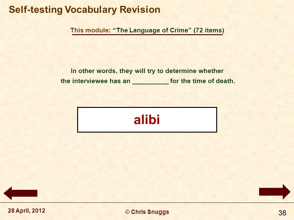 This module: The Language of Crime (72 items) © Chris Snuggs 28 April, 2012 Self-testing Vocabulary Revision 38 In other words, they will try to determine whether the interviewee has an __________ for the time of death.