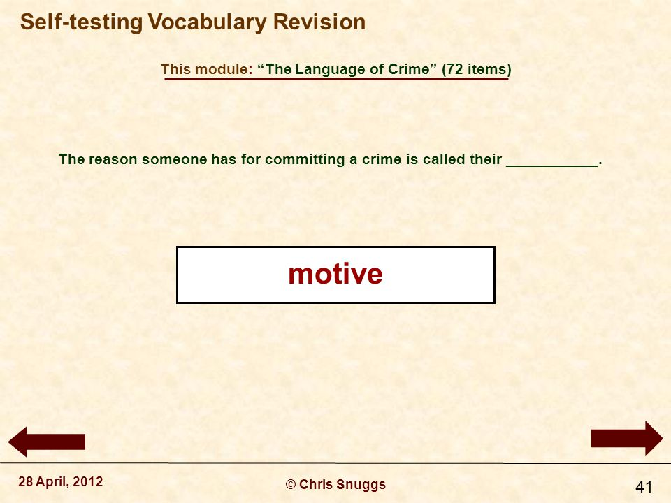 This module: The Language of Crime (72 items) © Chris Snuggs 28 April, 2012 Self-testing Vocabulary Revision 41 The reason someone has for committing a crime is called their ___________.