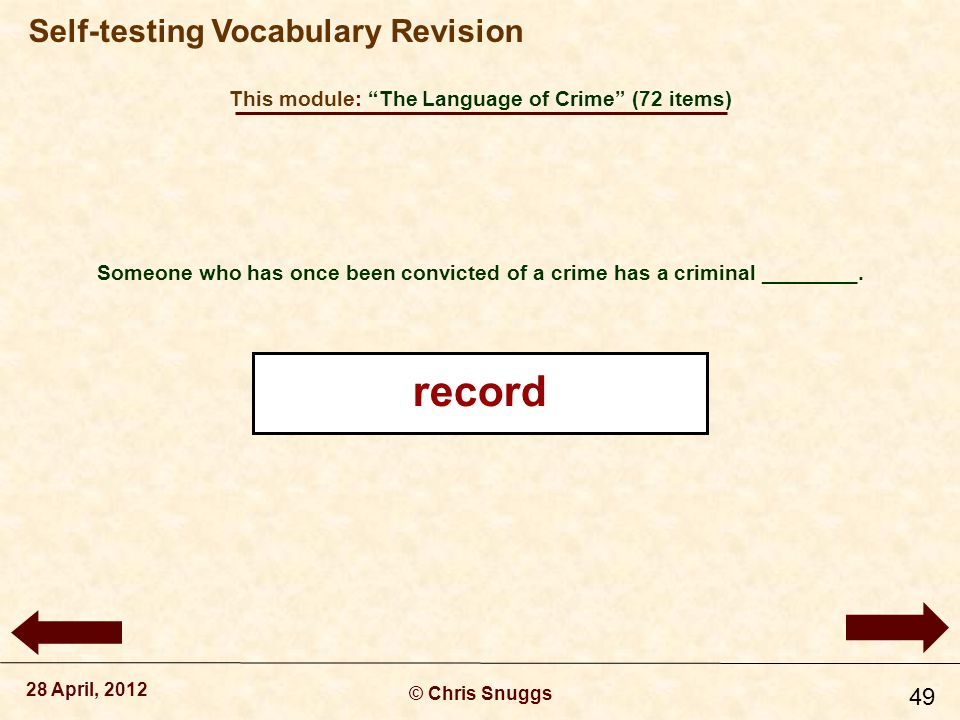 This module: The Language of Crime (72 items) © Chris Snuggs 28 April, 2012 Self-testing Vocabulary Revision 49 Someone who has once been convicted of a crime has a criminal ________.