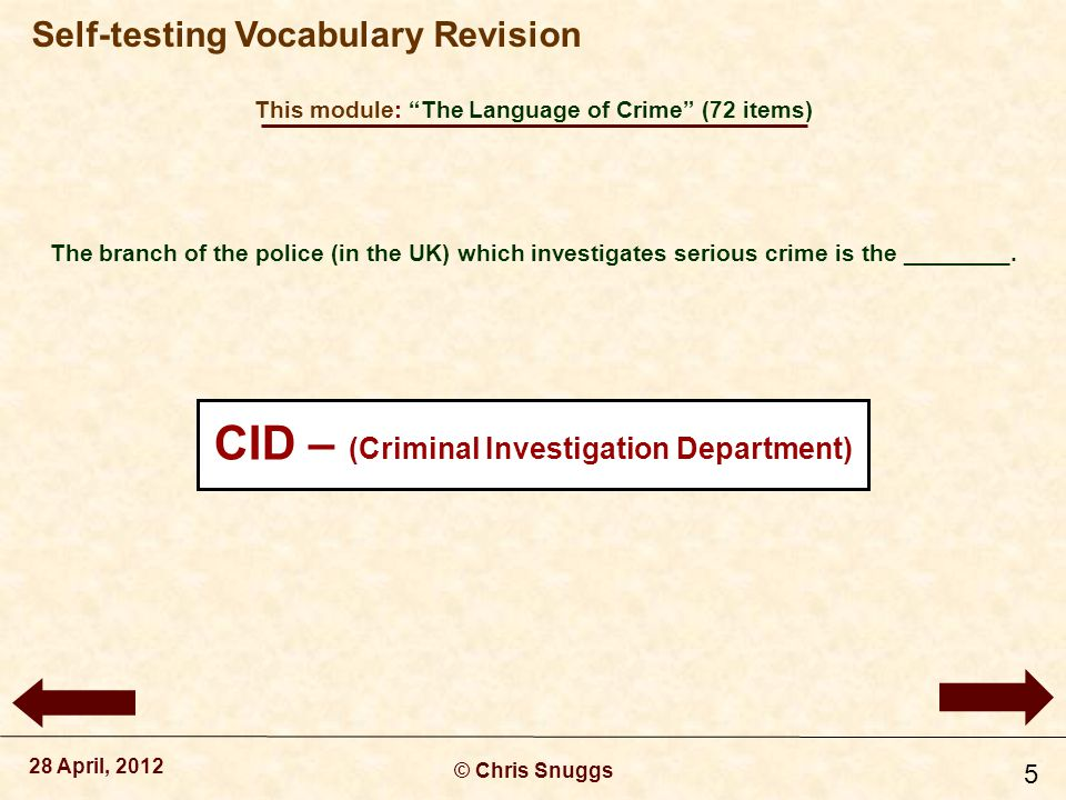 This module: The Language of Crime (72 items) © Chris Snuggs 28 April, 2012 Self-testing Vocabulary Revision 6 The detective in charge of a major case usually has the rank of DI, or even DCI, which is an abbreviation of _________.