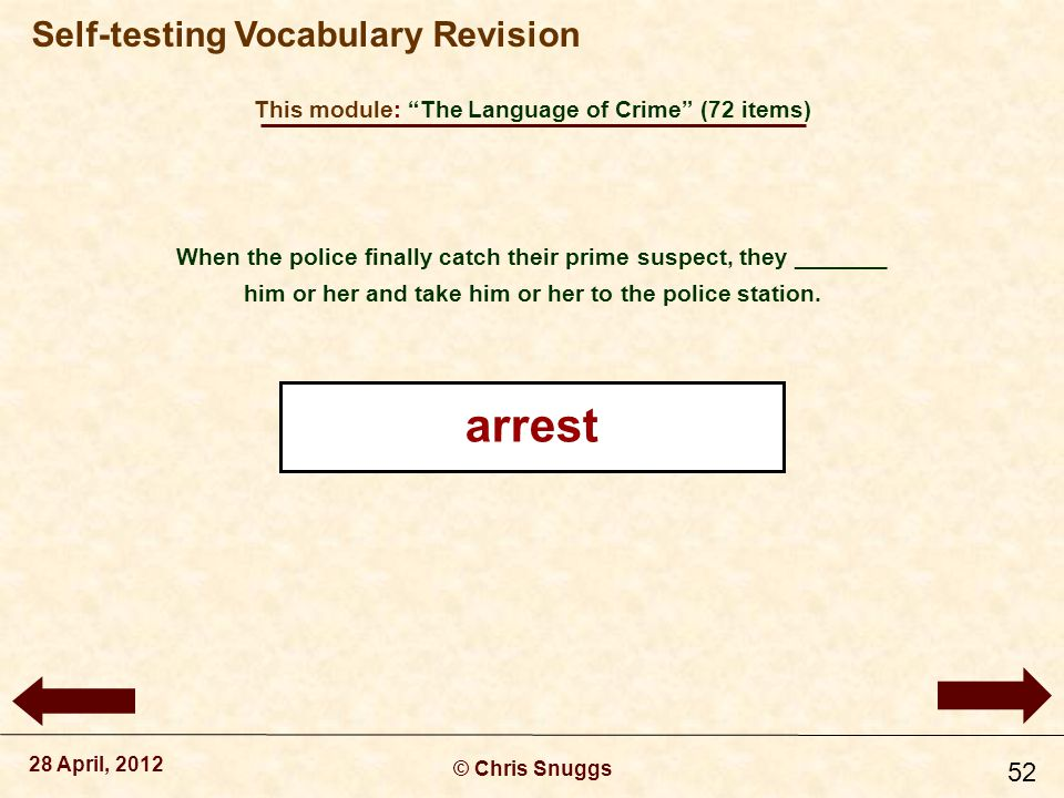 This module: The Language of Crime (72 items) © Chris Snuggs 28 April, 2012 Self-testing Vocabulary Revision 52 When the police finally catch their prime suspect, they _______ him or her and take him or her to the police station.