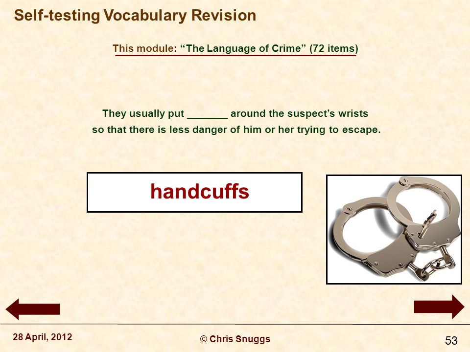 This module: The Language of Crime (72 items) © Chris Snuggs 28 April, 2012 Self-testing Vocabulary Revision 53 They usually put _______ around the suspect's wrists so that there is less danger of him or her trying to escape.