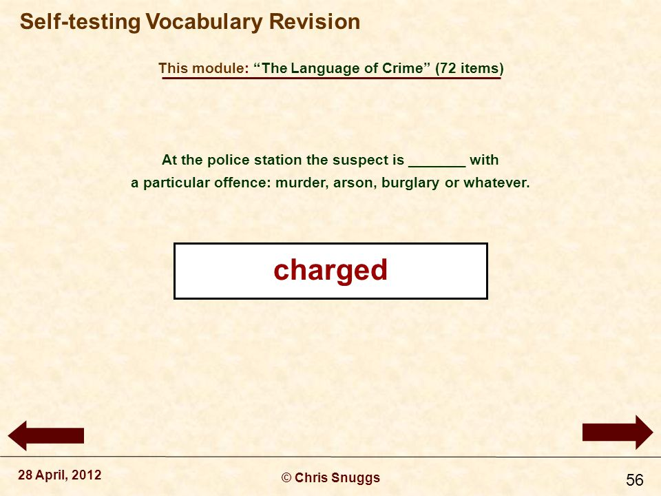 This module: The Language of Crime (72 items) © Chris Snuggs 28 April, 2012 Self-testing Vocabulary Revision 56 At the police station the suspect is _______ with a particular offence: murder, arson, burglary or whatever.
