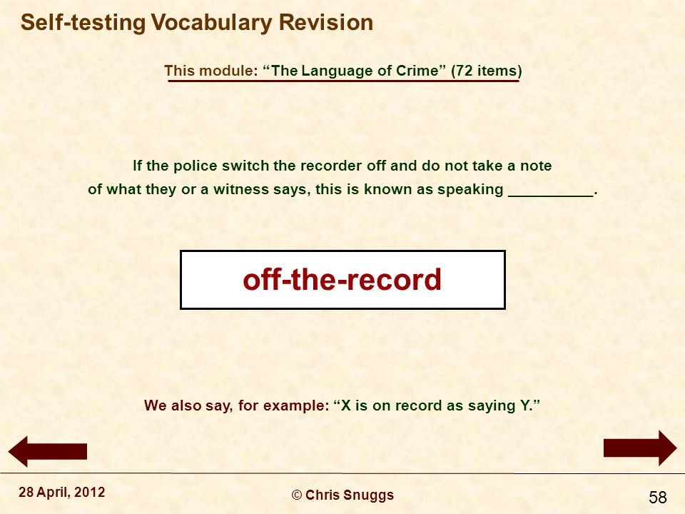 This module: The Language of Crime (72 items) © Chris Snuggs 28 April, 2012 Self-testing Vocabulary Revision 58 If the police switch the recorder off and do not take a note of what they or a witness says, this is known as speaking __________.