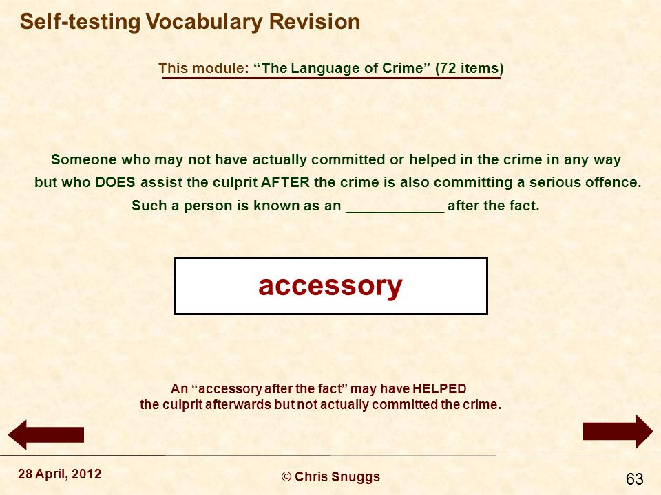 This module: The Language of Crime (72 items) © Chris Snuggs 28 April, 2012 Self-testing Vocabulary Revision 63 Someone who may not have actually committed or helped in the crime in any way but who DOES assist the culprit AFTER the crime is also committing a serious offence.