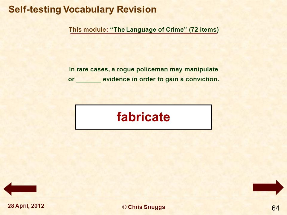 This module: The Language of Crime (72 items) © Chris Snuggs 28 April, 2012 Self-testing Vocabulary Revision 64 In rare cases, a rogue policeman may manipulate or _______ evidence in order to gain a conviction.