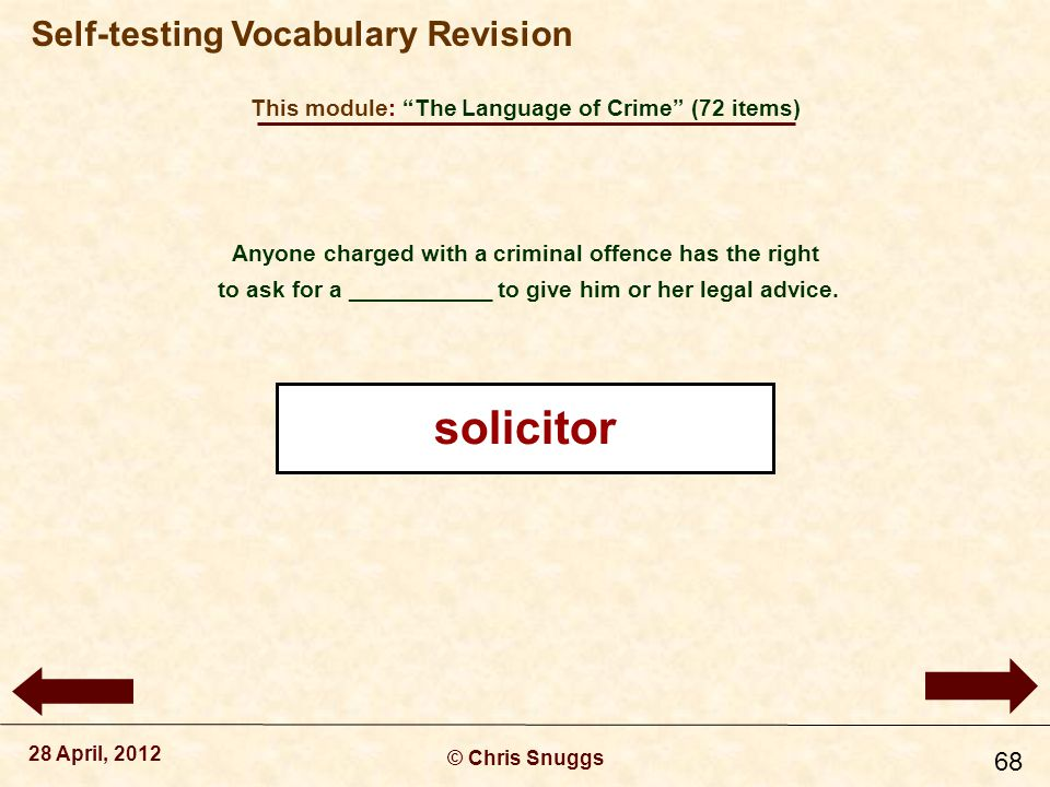 This module: The Language of Crime (72 items) © Chris Snuggs 28 April, 2012 Self-testing Vocabulary Revision 68 Anyone charged with a criminal offence has the right to ask for a ___________ to give him or her legal advice.