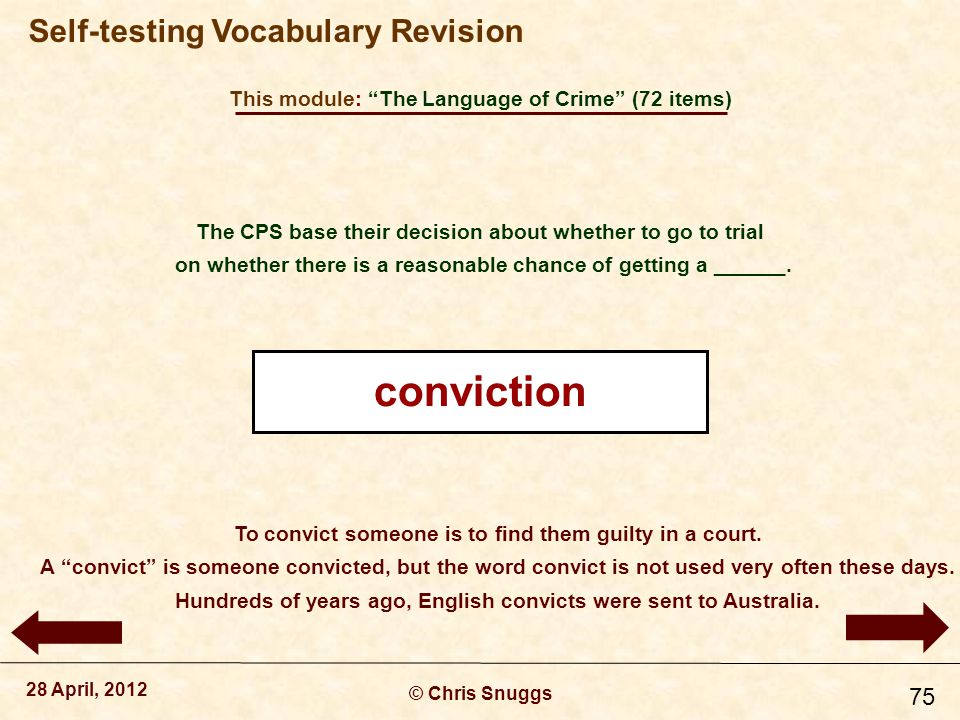 This module: The Language of Crime (72 items) © Chris Snuggs 28 April, 2012 Self-testing Vocabulary Revision 75 The CPS base their decision about whether to go to trial on whether there is a reasonable chance of getting a ______.