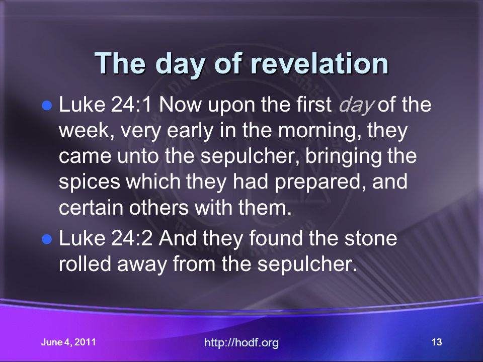 June 4, 201113 The day of revelation Luke 24:1 Now upon the first day of the week, very early in the morning, they came unto the sepulcher, bringing the spices which they had prepared, and certain others with them.