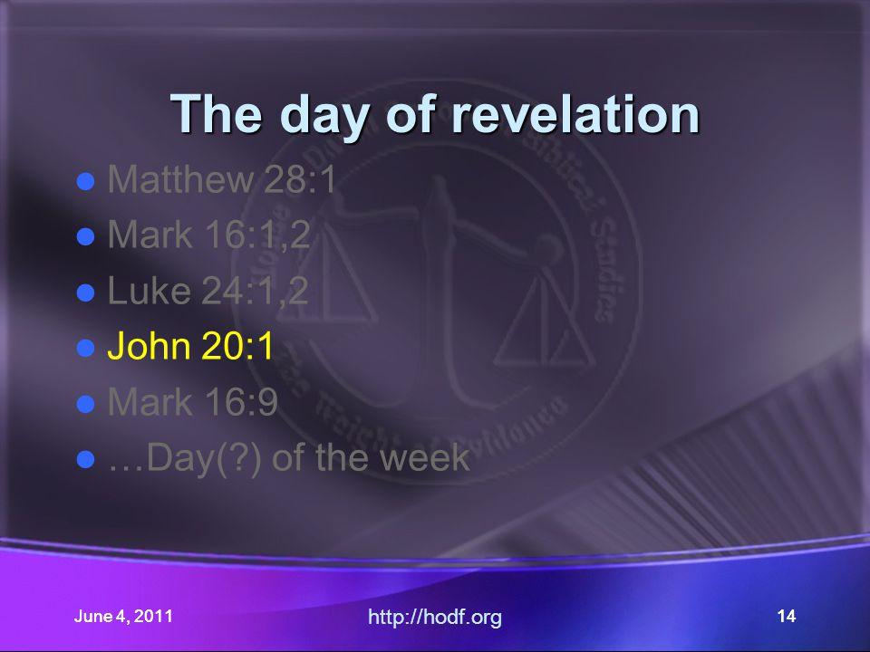 June 4, 201114June 4, 2011 http://hodf.org 14 The day of revelation Matthew 28:1 Mark 16:1,2 Luke 24:1,2 John 20:1 Mark 16:9 …Day(?) of the week