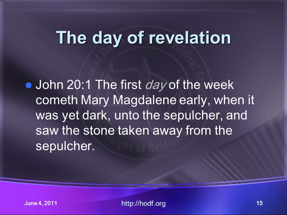 June 4, 201115 The day of revelation John 20:1 The first day of the week cometh Mary Magdalene early, when it was yet dark, unto the sepulcher, and saw the stone taken away from the sepulcher.