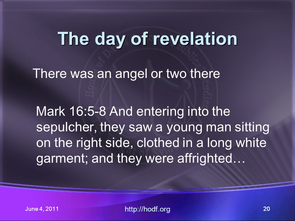 June 4, 201120 The day of revelation There was an angel or two there Mark 16:5-8 And entering into the sepulcher, they saw a young man sitting on the right side, clothed in a long white garment; and they were affrighted… http://hodf.org 20