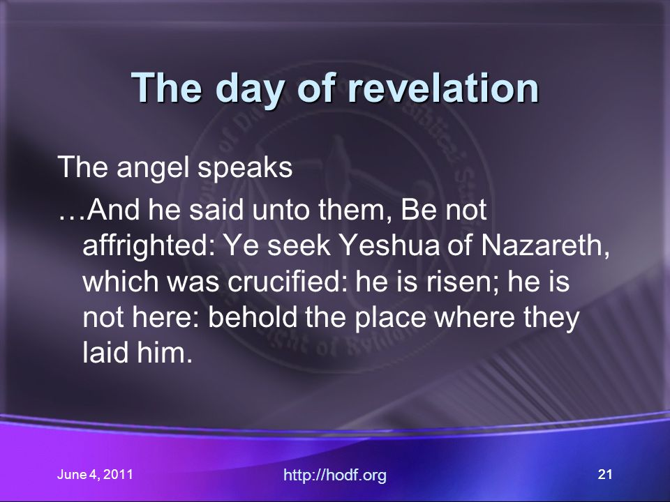 June 4, 201121 The day of revelation The angel speaks …And he said unto them, Be not affrighted: Ye seek Yeshua of Nazareth, which was crucified: he is risen; he is not here: behold the place where they laid him.