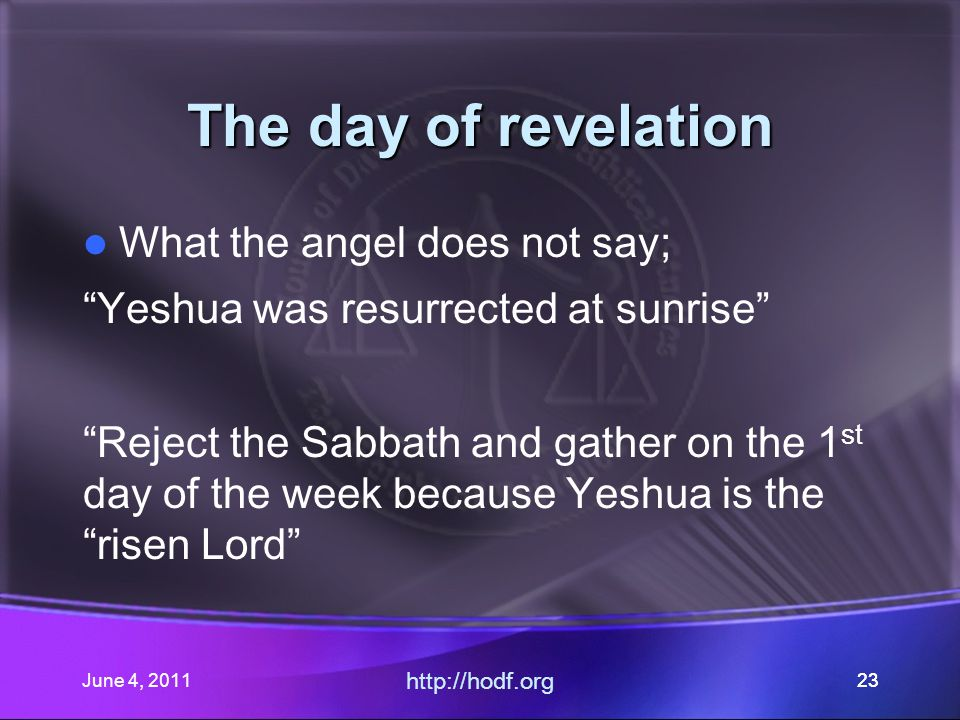 June 4, 201123 The day of revelation What the angel does not say; Yeshua was resurrected at sunrise Reject the Sabbath and gather on the 1 st day of the week because Yeshua is the risen Lord http://hodf.org 23
