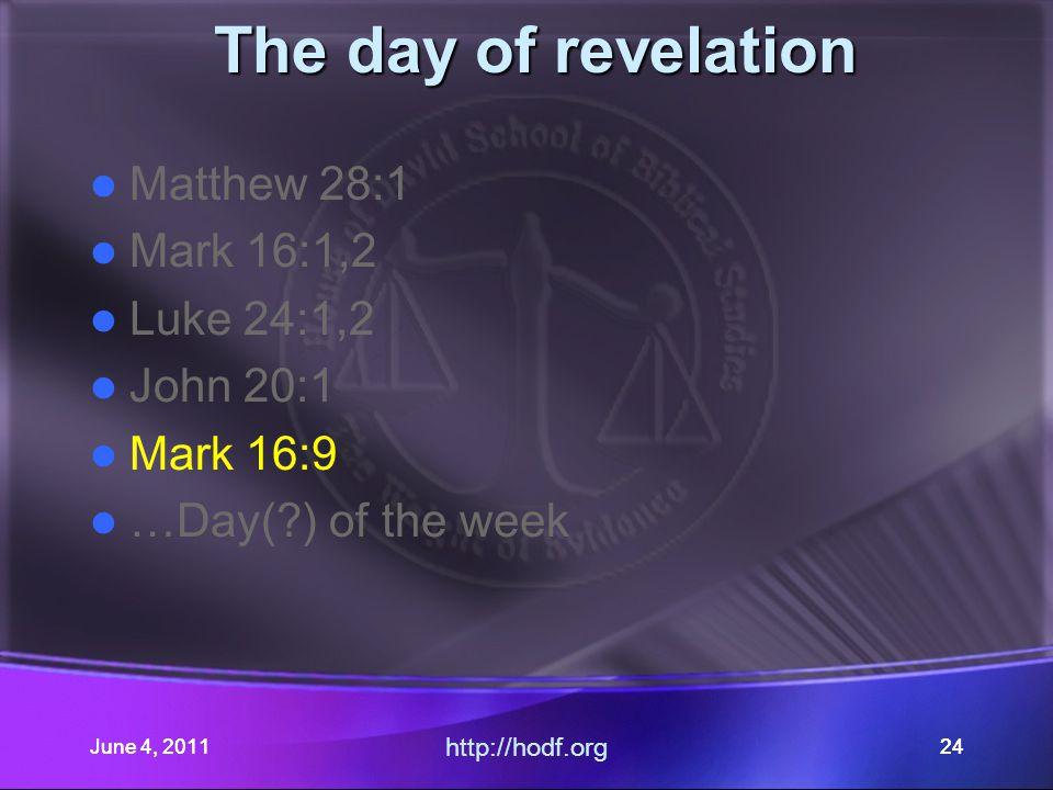 June 4, 201124June 4, 2011 http://hodf.org 24 The day of revelation Matthew 28:1 Mark 16:1,2 Luke 24:1,2 John 20:1 Mark 16:9 …Day(?) of the week