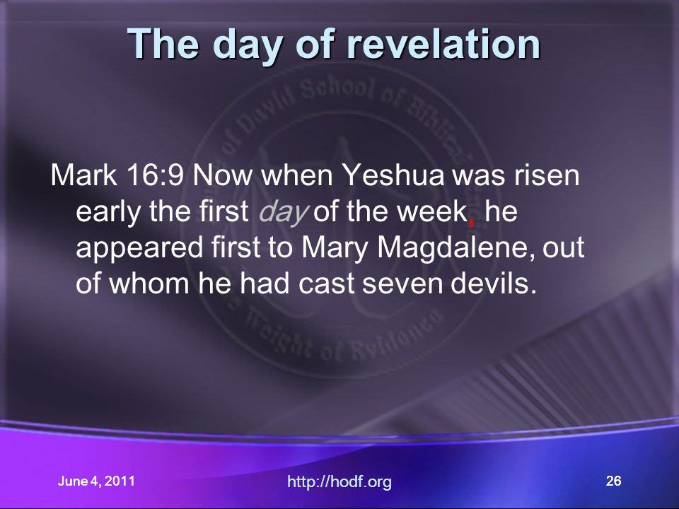 June 4, 201126 The day of revelation Mark 16:9 Now when Yeshua was risen early the first day of the week he appeared first to Mary Magdalene, out of whom he had cast seven devils.