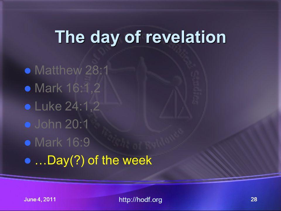 June 4, 201128 The day of revelation Matthew 28:1 Mark 16:1,2 Luke 24:1,2 John 20:1 Mark 16:9 …Day(?) of the week June 4, 2011 http://hodf.org 28