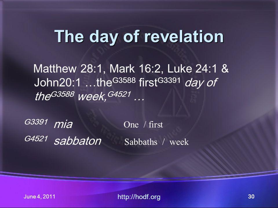June 4, 201130 The day of revelation Matthew 28:1, Mark 16:2, Luke 24:1 & John20:1 …the G3588 first G3391 day of the G3588 week, G4521 … G3391 mia G4521 sabbaton http://hodf.org 30 One / first Sabbaths / week